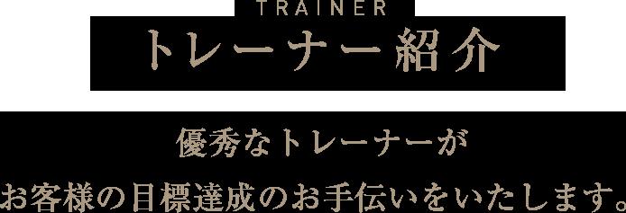 トレーナー紹介 優秀なトレーナーがお客様の目標達成のお手伝いをいたします。
